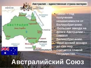 Австралийский Союз Австралия – единственная страна-материк 1931г. – год получ