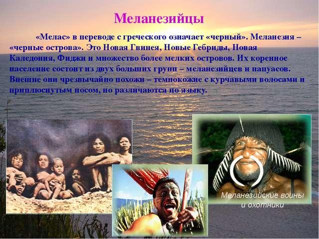 Меланезийцы «Мелас» в переводе с греческого означает «черный». Меланезия – «ч...