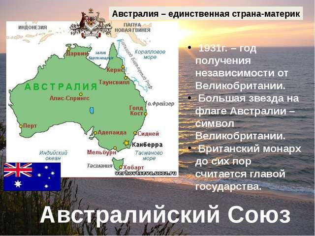 Австралийский Союз Австралия – единственная страна-материк 1931г. – год получ...