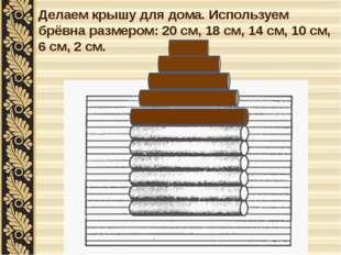 Делаем крышу для дома. Используем брёвна размером: 20 см, 18 см, 14 см, 10 см