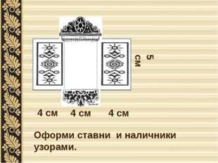 4 см 4 см 4 см 5 см Оформи ставни и наличники узорами.