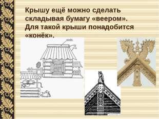Крышу ещё можно сделать складывая бумагу «веером». Для такой крыши понадобитс