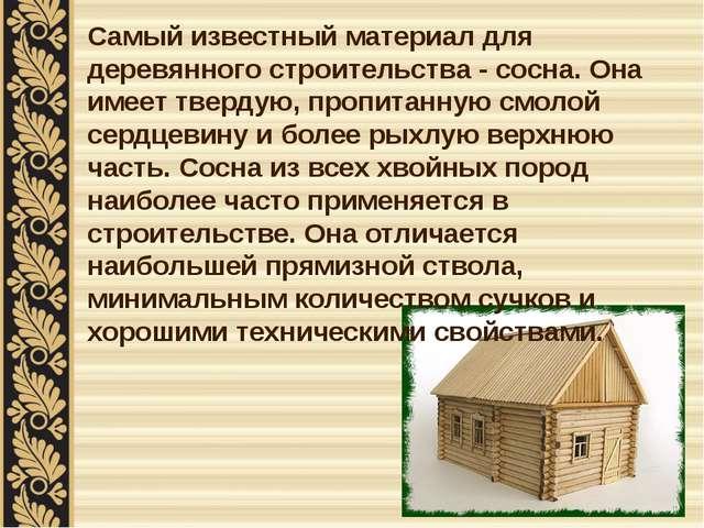 Самый известный материал для деревянного строительства - сосна. Она имеет тве...