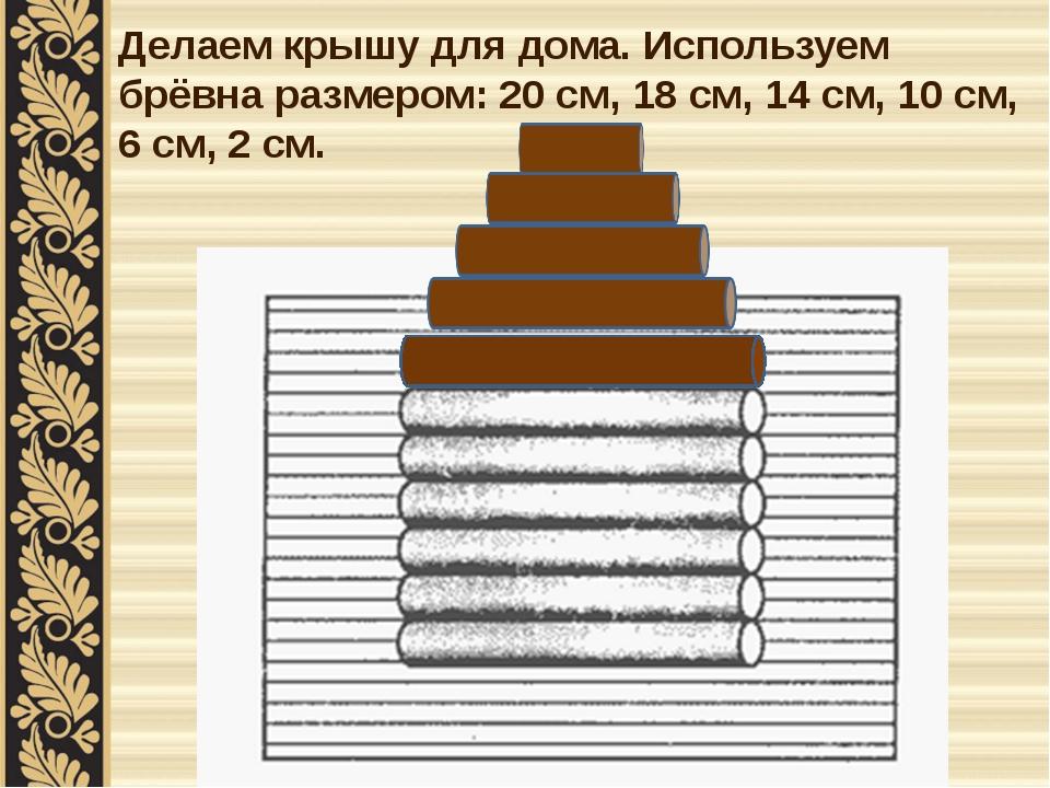 Делаем крышу для дома. Используем брёвна размером: 20 см, 18 см, 14 см, 10 см...