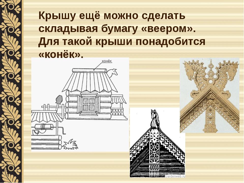 Крышу ещё можно сделать складывая бумагу «веером». Для такой крыши понадобитс...