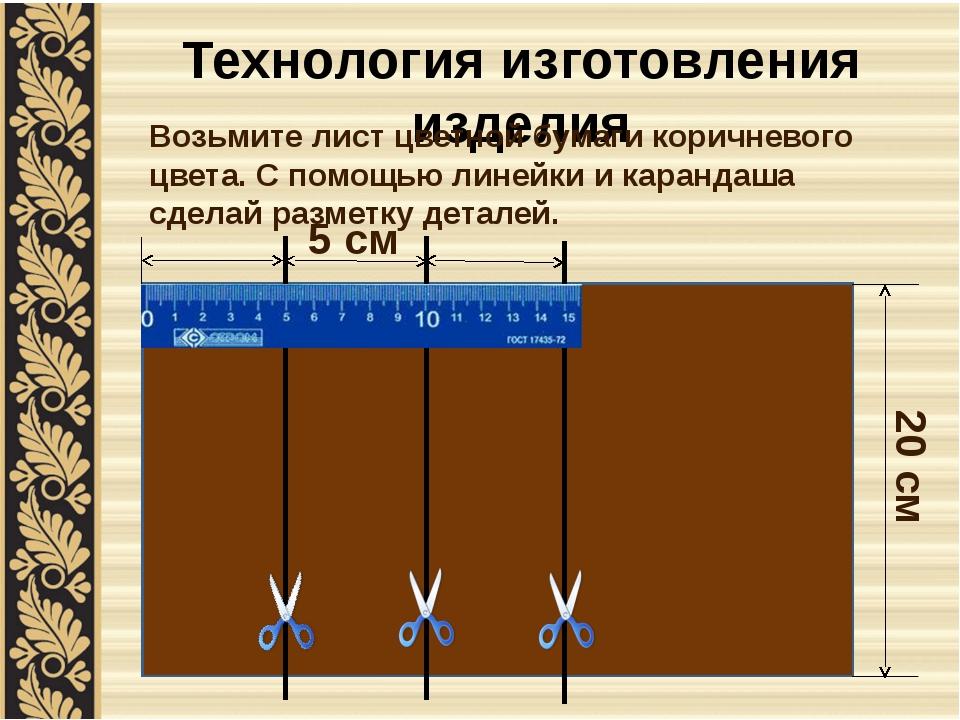 Технология изготовления изделия Возьмите лист цветной бумаги коричневого цвет...