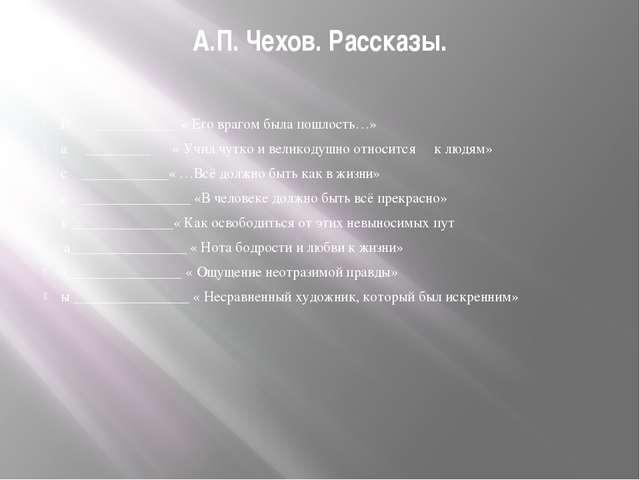А.П. Чехов. Рассказы. Р ___________ « Его врагом была пошлость…» а ________...