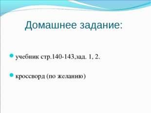 Домашнее задание: учебник стр.140-143,зад. 1, 2. кроссворд (по желанию)
