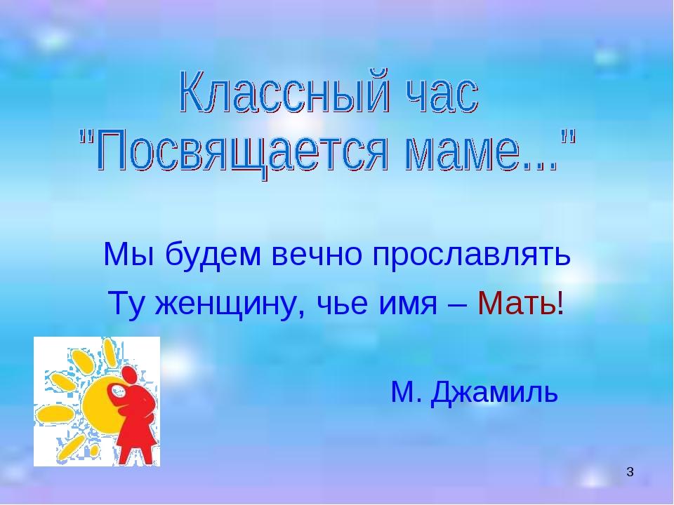 * Мы будем вечно прославлять Ту женщину, чье имя – Мать! М. Джамиль