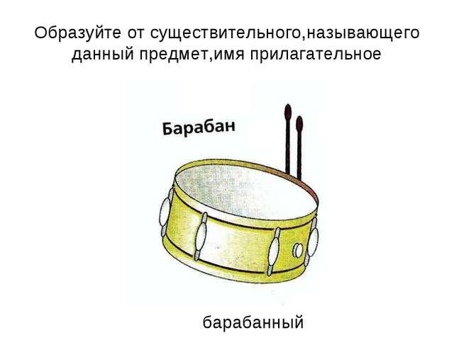 Образуйте от существительного,называющего данный предмет,имя прилагательное б...