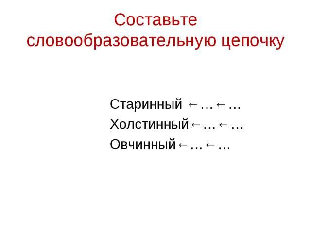 Составьте словообразовательную цепочку Старинный ←…←… Холстинный←…←… Овчинный...