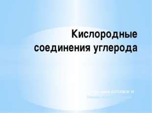 учитель химии БОУСОШ № 10 Плешань Ирина Алексеевна Кислородные соединения угл