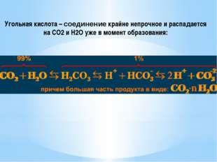 Угольная кислота – соединение крайне непрочное и распадается на CO2 и H2O уже