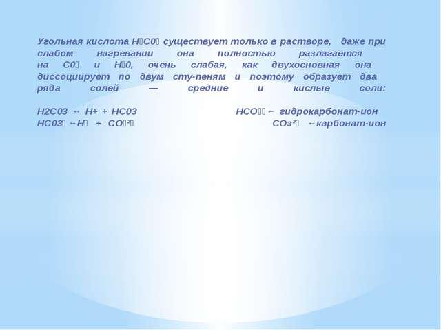 Угольная кислота Н₂С0₃ существует только в растворе, даже при слабом нагреван...