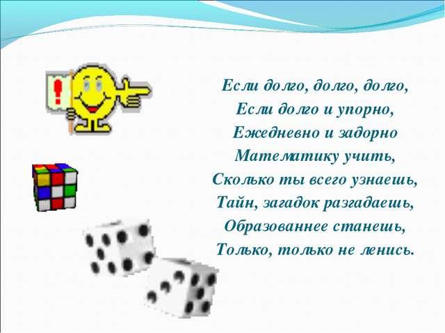 Если долго, долго, долго, Если долго и упорно, Ежедневно и задорно Математику...