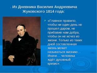 . Из Дневника Василия Андреевича Жуковского 1814 года: «Главное правило, чтоб