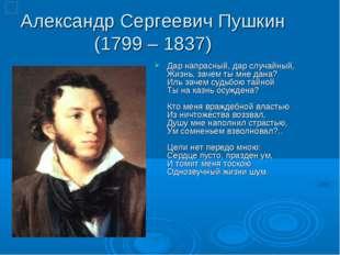 Александр Сергеевич Пушкин (1799 – 1837) Дар напрасный, дар случайный, Жизнь,