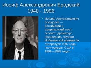 Иосиф Александрович Бродский 1940 - 1996 Ио́сиф Алекса́ндрович Бро́дский — ро
