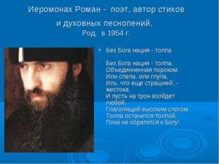 Иеромонах Роман - поэт, автор стихов и духовных песнопений. Род. в 1954 г. Бе