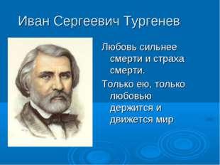 Иван Сергеевич Тургенев Любовь сильнее смерти и страха смерти. Только ею, тол