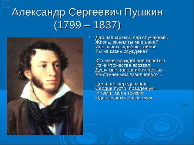 Александр Сергеевич Пушкин (1799 – 1837) Дар напрасный, дар случайный, Жизнь,...