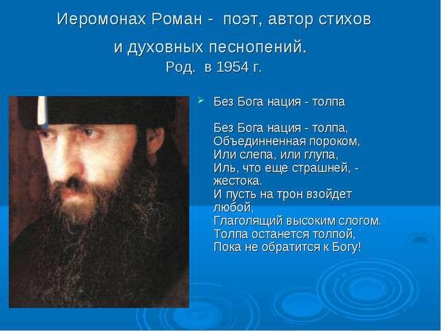 Иеромонах Роман - поэт, автор стихов и духовных песнопений. Род. в 1954 г. Бе...