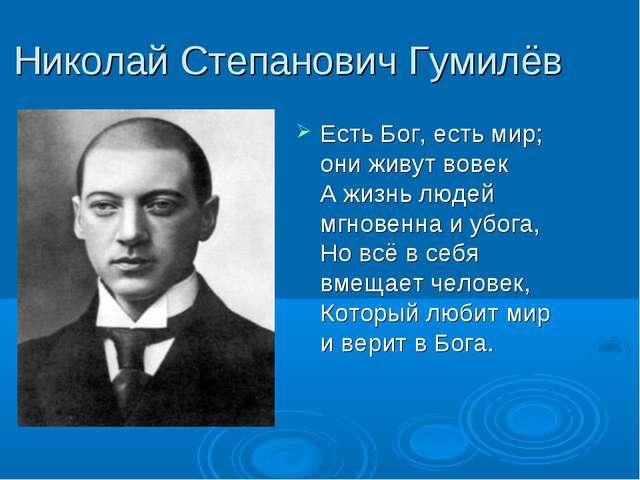 Николай Степанович Гумилёв Есть Бог, есть мир; они живут вовек А жизнь людей...
