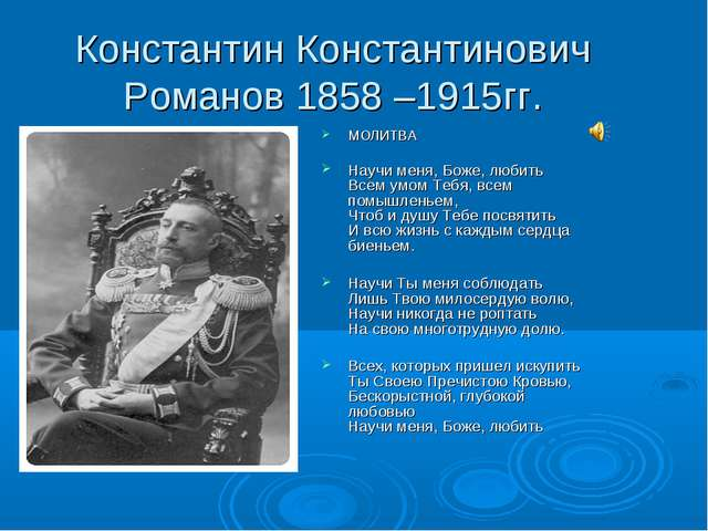 Константин Константинович Романов 1858 –1915гг. МОЛИТВА Научи меня, Боже, люб...