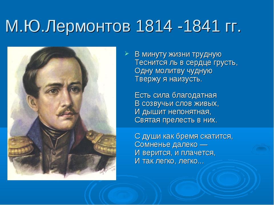 М.Ю.Лермонтов 1814 -1841 гг. В минуту жизни трудную Теснится ль в сердце грус...