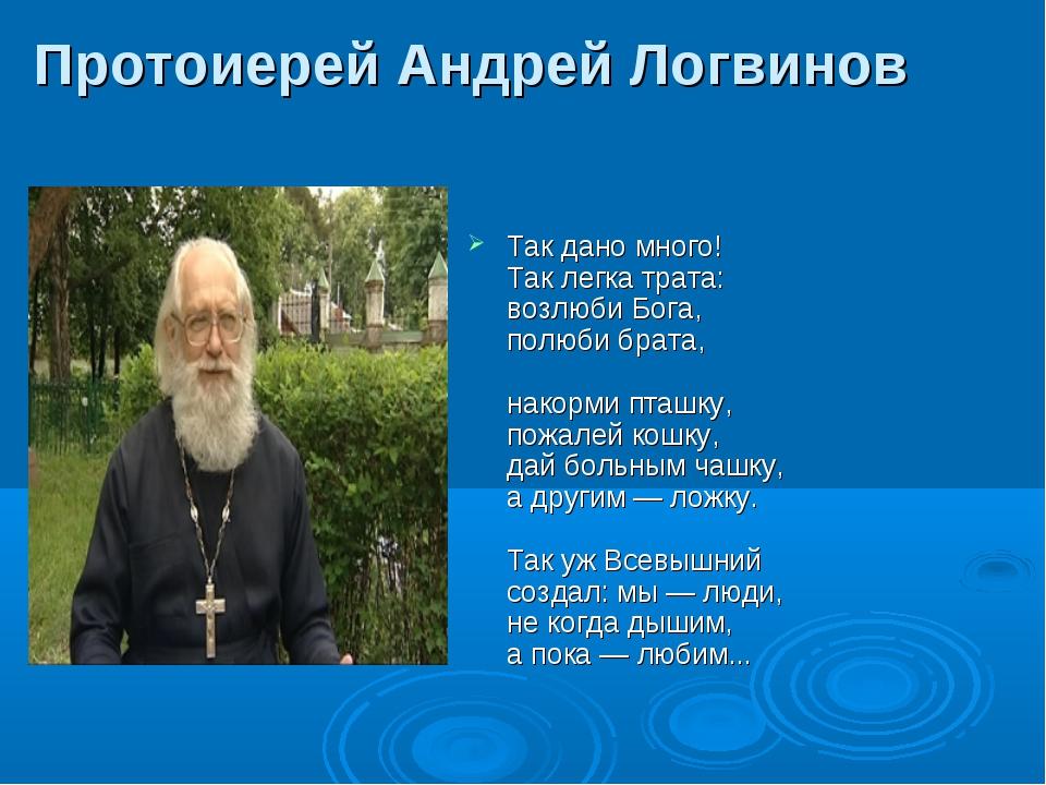 Протоиерей Андрей Логвинов Так дано много! Так легка трата: возлюби Бога, пол...
