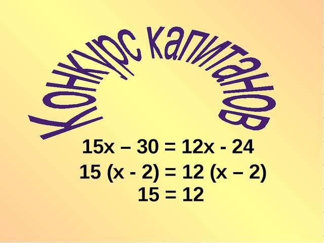 15х – 30 = 12х - 24 15 (х - 2) = 12 (х – 2) 15 = 12