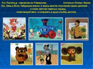 Кот Леопольд , паровозик из Ромашкова , почтальон Печкин, Винни-Пух, Заяц и В