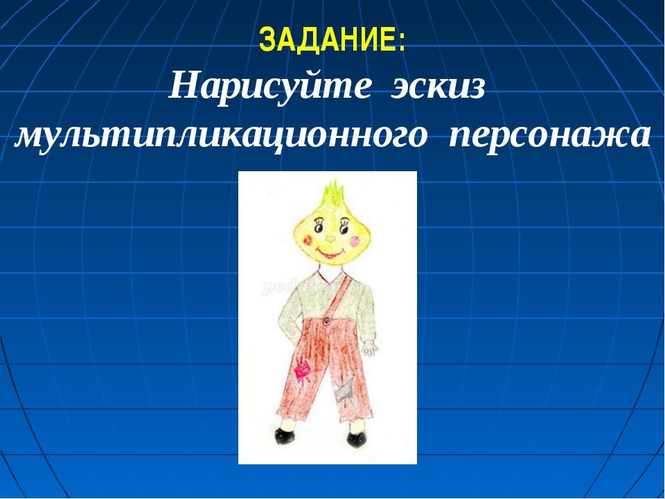 ЗАДАНИЕ: Нарисуйте эскиз мультипликационного персонажа