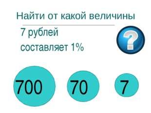 Найти от какой величины 7 рублей составляет 1% 700 70 7