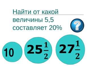 Найти от какой величины 5,5 составляет 20% 10