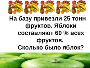 На базу привезли 25 тонн фруктов. Яблоки составляют 60 % всех фруктов. Скольк