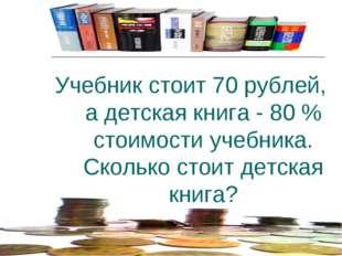 Учебник стоит 70 рублей, а детская книга - 80 % стоимости учебника. Сколько с