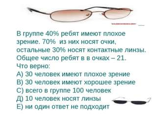 В группе 40% ребят имеют плохое зрение. 70% из них носят очки, остальные 30%
