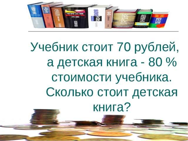 Учебник стоит 70 рублей, а детская книга - 80 % стоимости учебника. Сколько с...