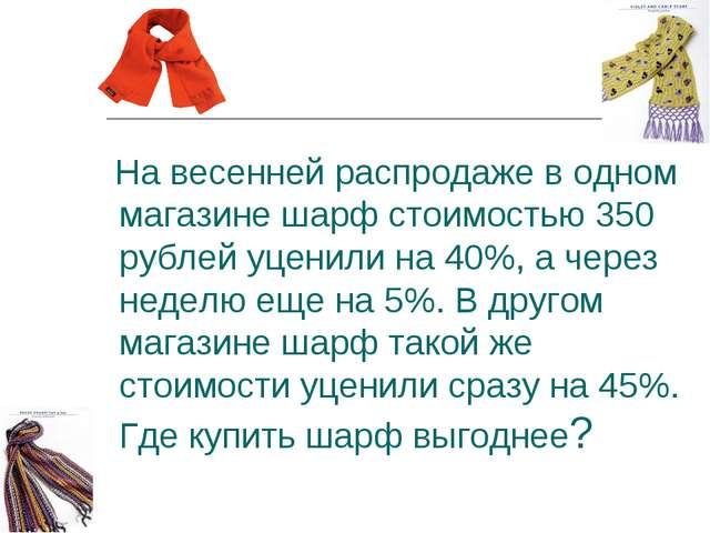На весенней распродаже в одном магазине шарф стоимостью 350 рублей уценили н...