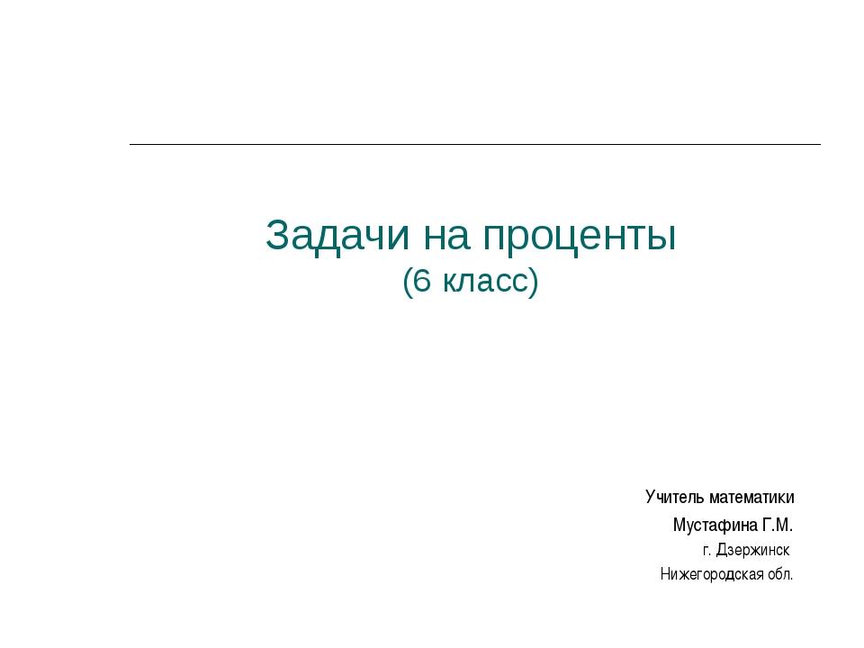 Задачи на проценты (6 класс) Учитель математики Мустафина Г.М. г. Дзержинск Н...