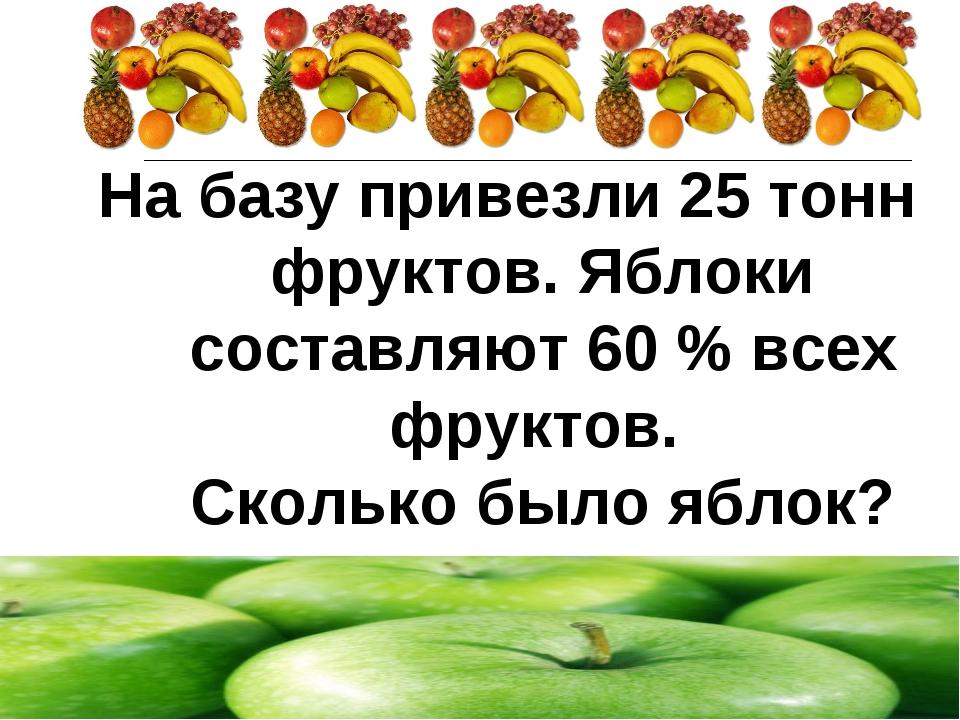 На базу привезли 25 тонн фруктов. Яблоки составляют 60 % всех фруктов. Скольк...