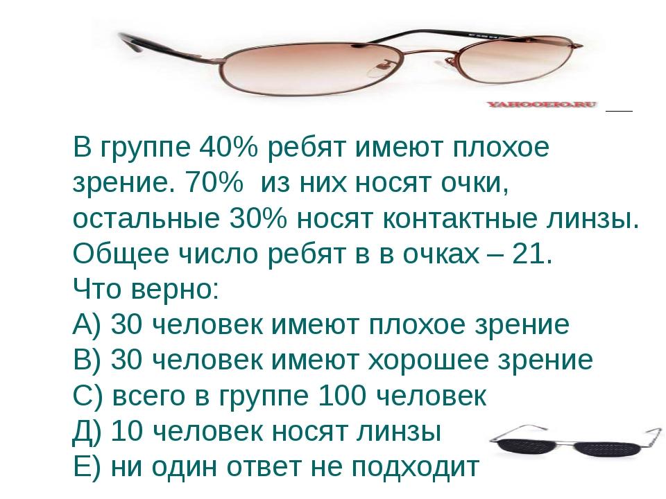 В группе 40% ребят имеют плохое зрение. 70% из них носят очки, остальные 30%...