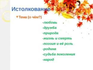 Истолкование Тема (о чём?) -любовь -дружба -природа -жизнь и смерть -поэзия и