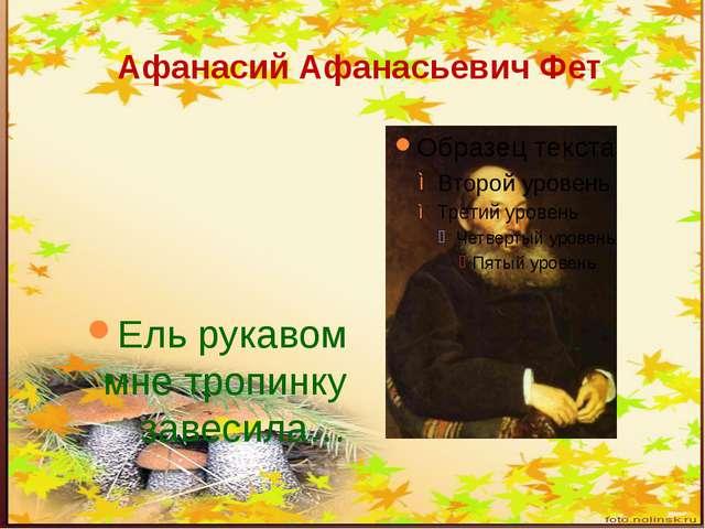 Афанасий Афанасьевич Фет Ель рукавом мне тропинку завесила…