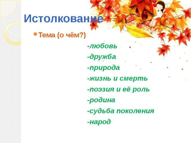 Истолкование Тема (о чём?) -любовь -дружба -природа -жизнь и смерть -поэзия и...