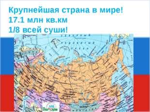 Крупнейшая страна в мире! 17.1 млн кв.км 1/8 всей суши!