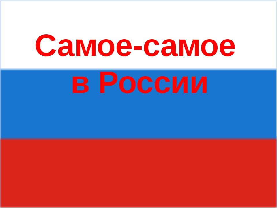 Самое-самое в России