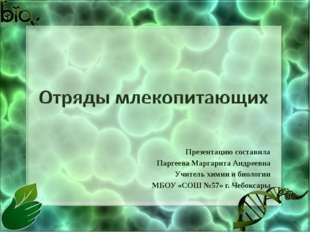 Презентацию составила Паргеева Маргарита Андреевна Учитель химии и биологии