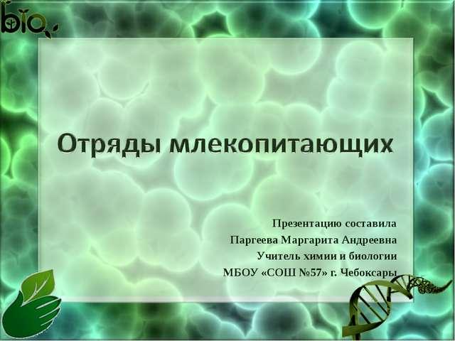 Презентацию составила Паргеева Маргарита Андреевна Учитель химии и биологии...
